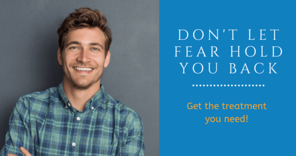 Don't let fear hold you back. Get the treatment you need.